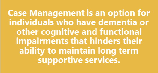 Case management is for individuals with dementia or other cognitive and functional impairments.